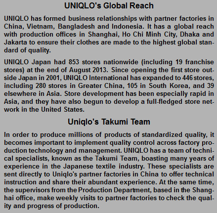 """Uniqlo provides the following information about it's business activities on it's website :   """"In the year ending August 2014, we expect UNIQLO International sales will increase to ¥400.0 billion, operating income will expand to ¥35.0 billion, and the number of UNIQLO stores located outside of Japan will rise to 632 stores. UNIQLO International already accounts for over 30% of total UNIQLO sales. Favorable new-store expansion in the Asian region has proved the key driver of recent growth, and we are now focusing our attention on another promising location for future expansion: the United States.  Within the Asian region, our Greater China operation (China, Hong Kong and Taiwan) is growing rapidly, with approximately 100 new stores opening each year. We have expanded our horizons for new store openings across Southeast Asia and Oceania, encompassing Singapore, Malaysia, Thailand, the Philippines, Indonesia and Australia. Across the Pacific, we have now reached a point where we can begin building a genuine store network in the United States. We aim to expand our store network in the United States to 100 stores over the next few years by opening between 20 and 30 new stores each year."""